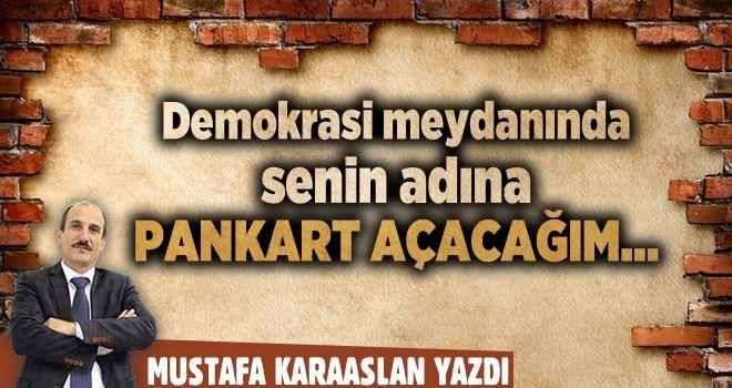 Demokrasi meydanında senin adına pankart açacağım…