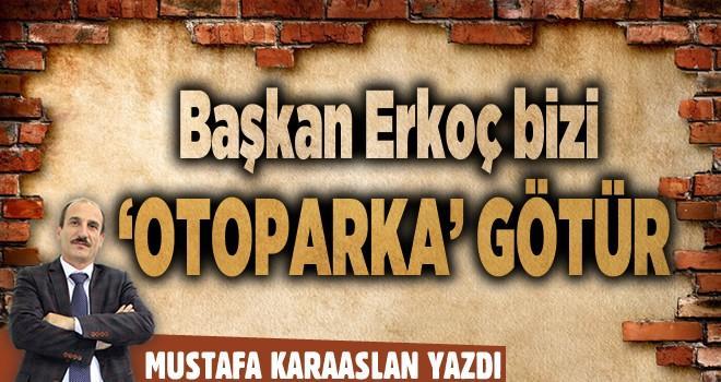 Başkan Erkoç bizi, 'Otoparka' götür