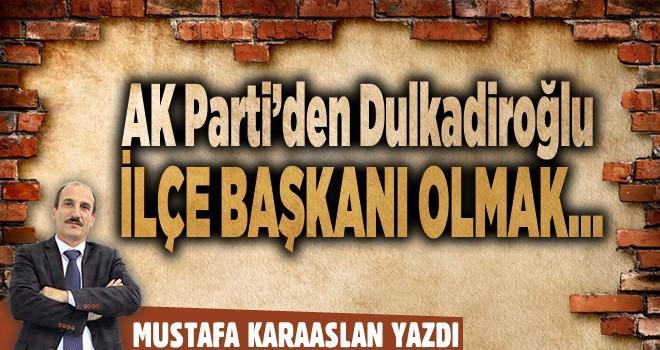 AK Parti'den Dulkadiroğlu İlçe Başkanı olmak…