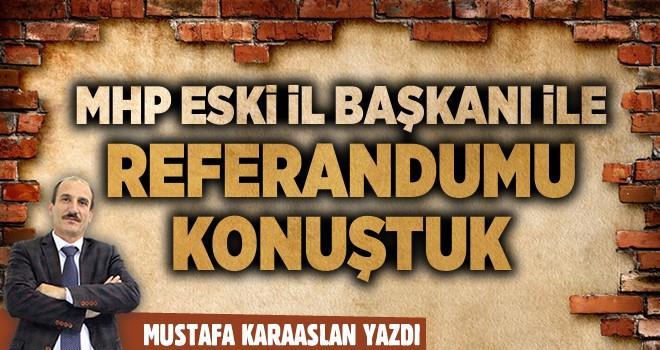 MHP eski il Başkanı ile Referandumu konuştuk