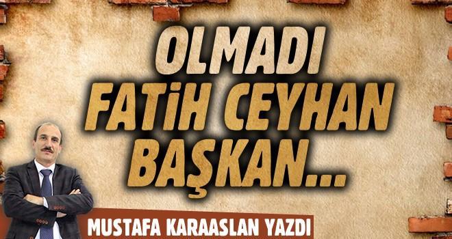 Olmadı Fatih Ceyhan Başkan…