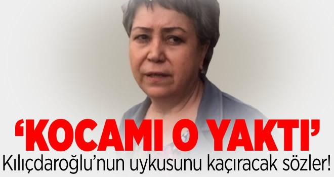 Kocamı Kemal Kılıçdaroğlu yaktı!