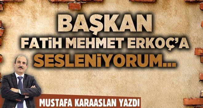 Başkan Fatih Mehmet Erkoç'a sesleniyorum...