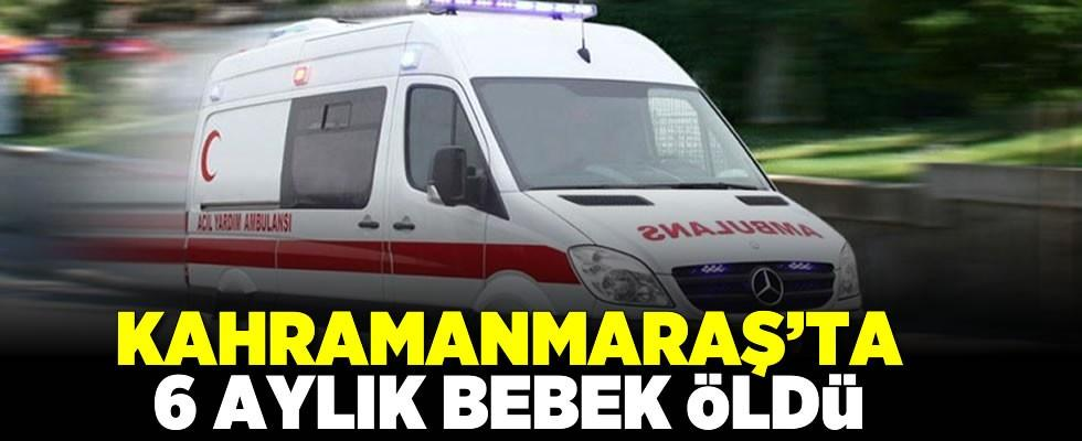 Kahramanmaraş'ta 6 aylık bebek hayatını kaybetti