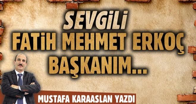 Sevgili Fatih Mehmet Erkoç Başkan'ım…
