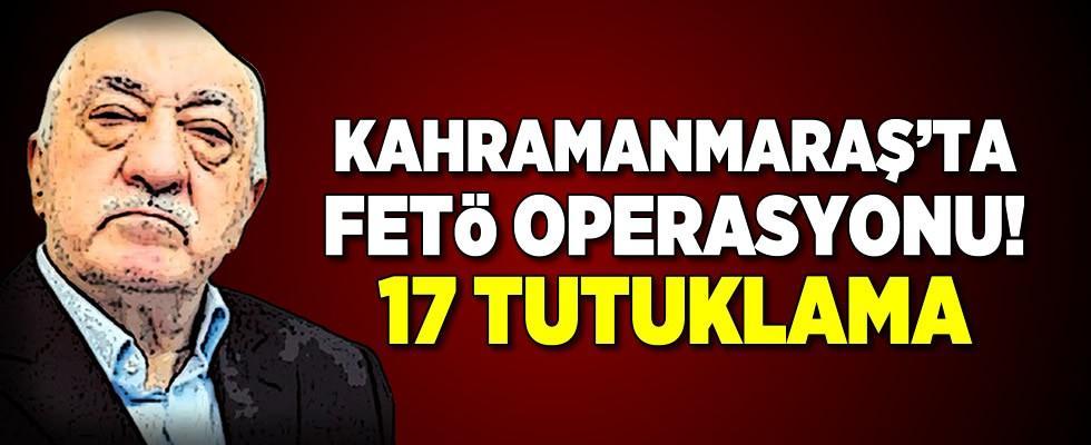 Kahramanmaraş'ında içinde olduğu 11 ilde FETÖ operasyonu!
