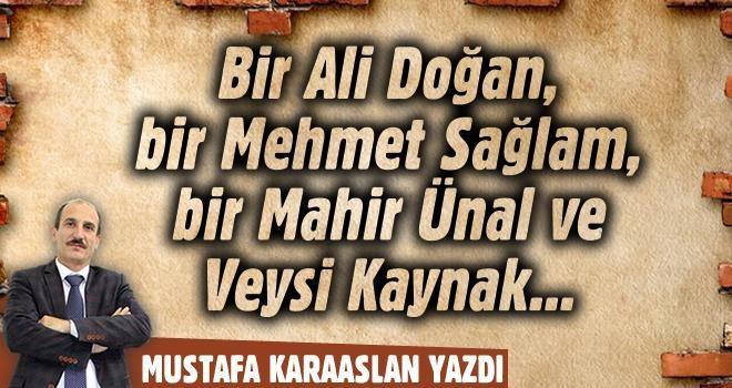 Bir Ali Doğan, bir Mehmet Sağlam, bir Mahir Ünal ve Veysi Kaynak...