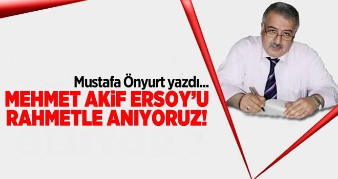Mehmet Akif Ersoy'u rahmetle anıyoruz !