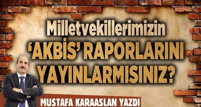 Milletvekillerimizin 'AKBİS' raporlarını yayınlar mısınız?