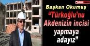 """Başkan Okumuş; """"Türkoğlu'nu Akdeniz'in incisi yapmaya adayız"""""""