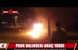 Kahramanmaraş'ta park halindeki araç alev topuna döndü